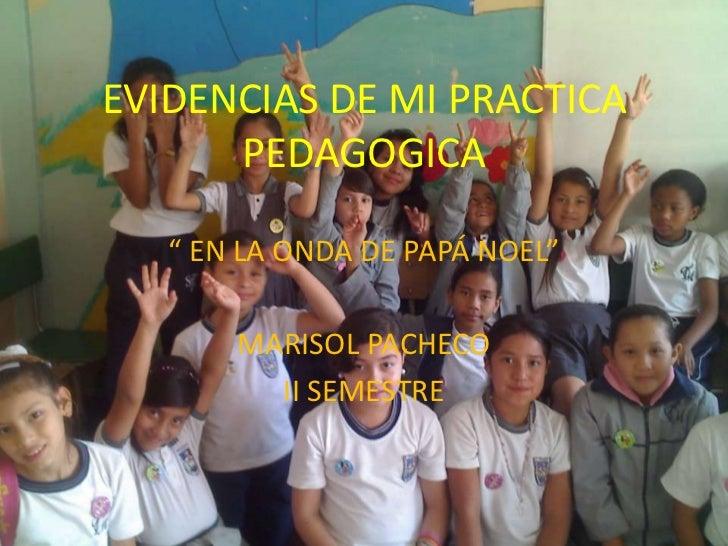 """EVIDENCIAS DE MI PRACTICA      PEDAGOGICA   """" EN LA ONDA DE PAPÁ NOEL""""       MARISOL PACHECO         II SEMESTRE"""