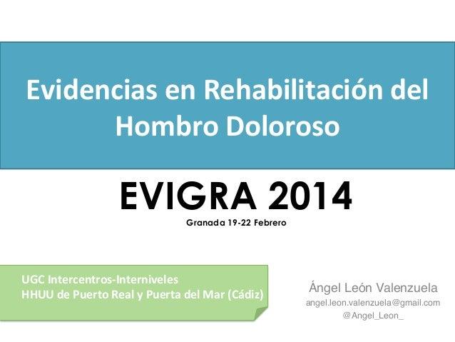 Evidencias  en  Rehabilitación  del   Hombro  Doloroso   Ángel León Valenzuela! angel.leon.valenzuela@gmail.co...