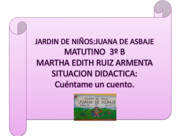 JARDIN DE NIÑOS:JUANA DE ASBAJEMATUTINO 3º BMARTHA EDITH RUIZ ARMENTASITUACION DIDACTICA:Cuéntame un cuento.