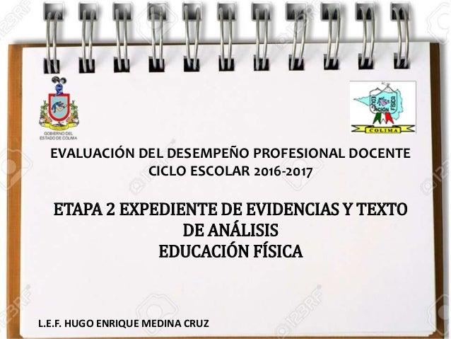 EVALUACIÓN DEL DESEMPEÑO PROFESIONAL DOCENTE CICLO ESCOLAR 2016-2017 ETAPA 2 EXPEDIENTE DE EVIDENCIAS Y TEXTO DE ANÁLISIS ...
