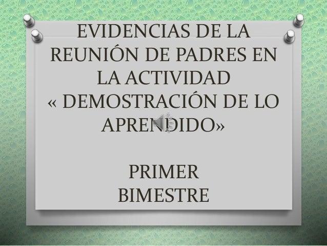 EVIDENCIAS DE LA REUNIÓN DE PADRES EN LA ACTIVIDAD « DEMOSTRACIÓN DE LO APRENDIDO» PRIMER BIMESTRE