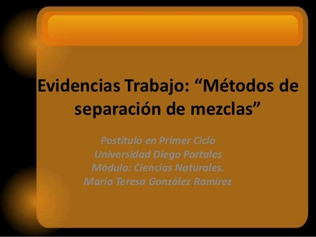 """Evidencias Trabajo: """"Métodos de    separación de mezclas""""       Postitulo en Primer Ciclo      Universidad Diego Portales ..."""