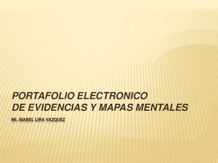mi. Isabel lira vazquez<br />PORTAFOLIO ELECTRONICODE EVIDENCIAS Y MAPAS MENTALES<br />