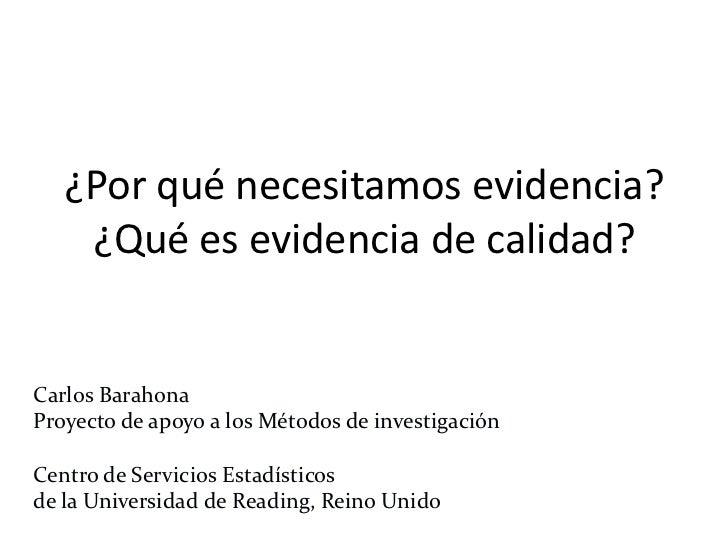 ¿Por qué necesitamos evidencia?¿Qué es evidencia de calidad?<br />Carlos Barahona<br />Proyecto de apoyo a los Métodos de ...
