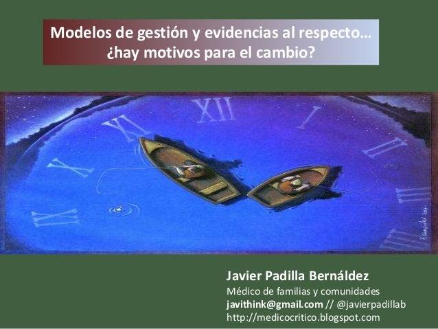 Modelos de gestión y evidencias al respecto…      ¿hay motivos para el cambio?                        Javier Padilla Berná...