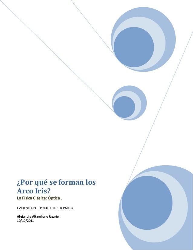 ¿Por qué se forman losArco Iris?La Física Clásica: Óptica .EVIDENCIA POR PRODUCTO 1ER PARCIALAlejandra Altamirano Ugarte10...