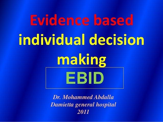 Evidence based individual decision making Dr. Mohammed Abdalla Damietta general hospital 2011 EBID
