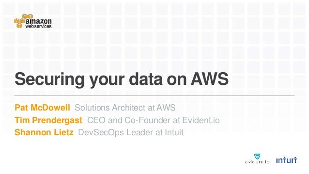 Securing your data on AWS Pat McDowell Solutions Architect at AWS Tim Prendergast CEO and Co-Founder at Evident.io Shannon...