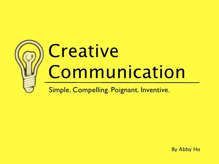 Creative Communication Simple. Compelling. Poignant. Inventive.                                                By Abby Ho