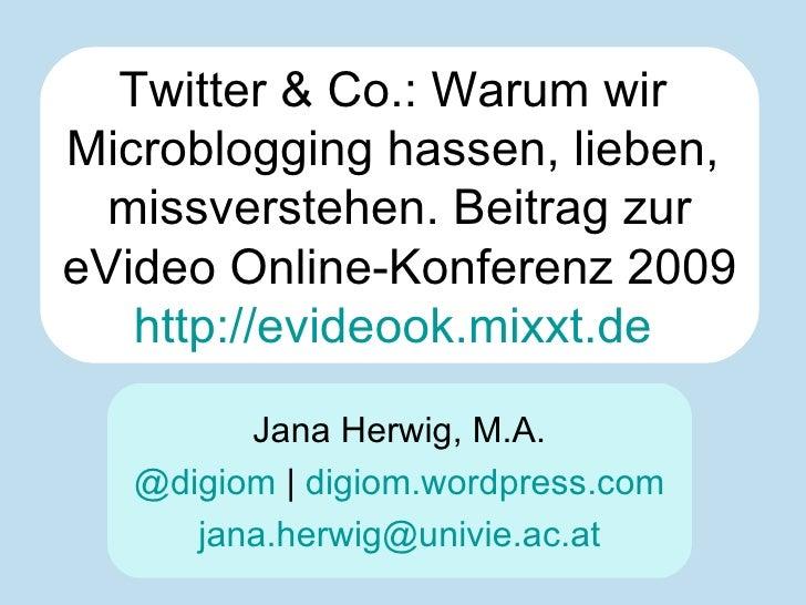 Twitter & Co.: Warum wir  Microblogging hassen, lieben,  missverstehen. Beitrag zur eVideo Online-Konferenz 2009 http://ev...