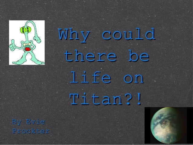 Why couldWhy could there bethere be life onlife on Titan?!Titan?! By EvieBy Evie ProckterProckter