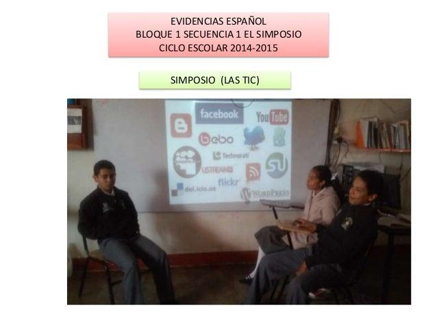 EVIDENCIAS ESPAÑOL  BLOQUE 1 SECUENCIA 1 EL SIMPOSIO  CICLO ESCOLAR 2014-2015  SIMPOSIO (LAS TIC)