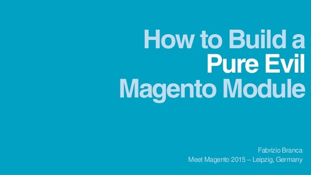 Pure Evil How to Build a Meet Magento 2015 – Leipzig, Germany Fabrizio Branca Magento Module