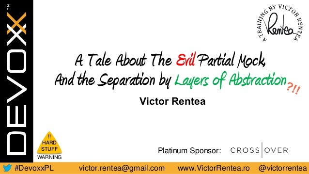victor.rentea@gmail.com www.VictorRentea.ro @victorrentea#DevoxxPL Platinum Sponsor: A Tale About The Evil Partial Mock, A...