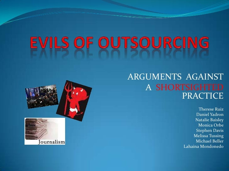 EVILS OF OUTSOURCING<br />ARGUMENTS  AGAINST<br />  A  SHORTSIGHTED PRACTICE<br />Therese Ruiz<br />Daniel Yadron<br />Nat...
