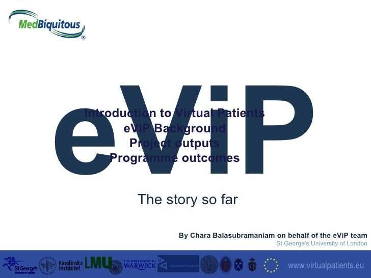 eViP September 2006 www.virtualpatients.eu   By Chara Balasubramaniam on behalf of the eViP team St George's University of...