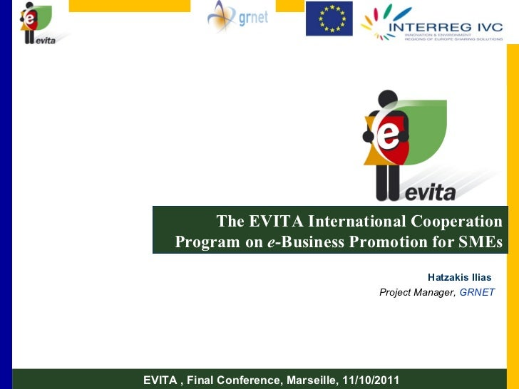 The EVITA International Cooperation Program on  e -Business Promotion for SMEs Hatzakis Ilias  Project Manager,  GRNET EVI...