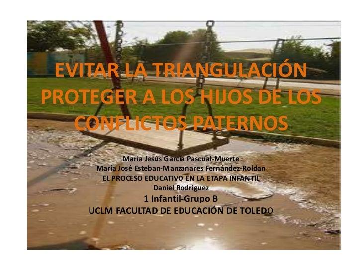 EVITAR LA TRIANGULACIÓNPROTEGER A LOS HIJOS DE LOS CONFLICTOS PATERNOS<br />María Jesús García Pascual-Muerte<br />María J...