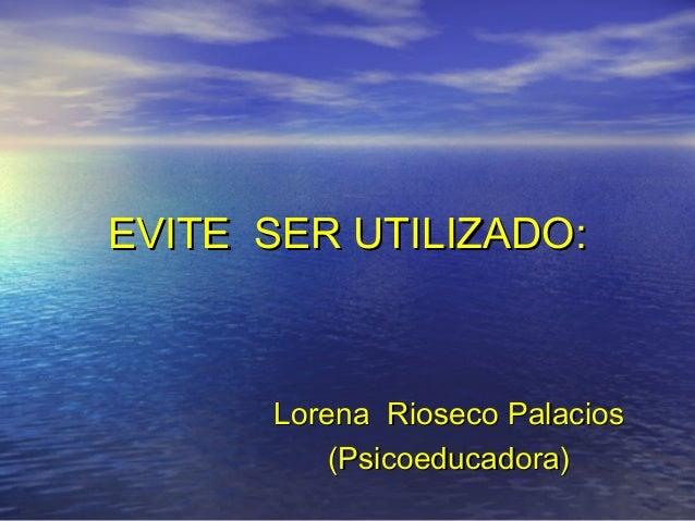 EVITE SER UTILIZADO:      Lorena Rioseco Palacios          (Psicoeducadora)
