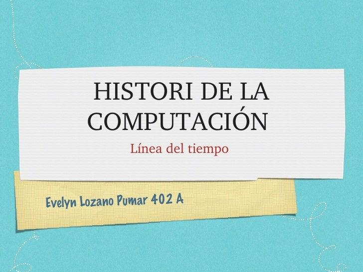 HISTORI DE LA COMPUTACIÓN  <ul><li>Línea del tiempo  </li></ul>Evelyn Lozano Pumar 402 A