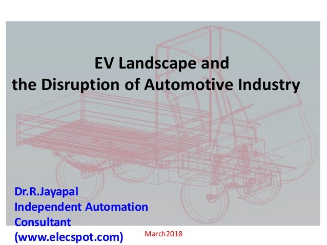 March2018 EV Landscape and the Disruption of Automotive Industry Dr.R.Jayapal Independent Automation Consultant (www.elecs...