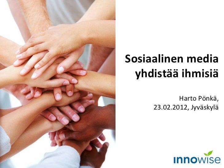 Sosiaalinen media yhdistää ihmisiä Harto Pönkä, 23.02.2012, Jyväskylä