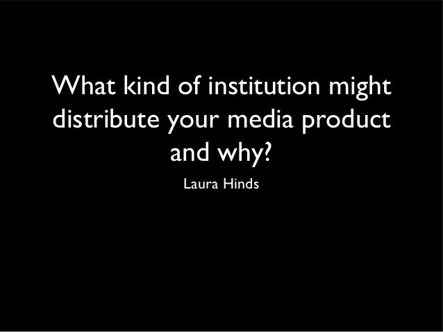 What kind of institution mightdistribute your media product           and why?           Laura Hinds