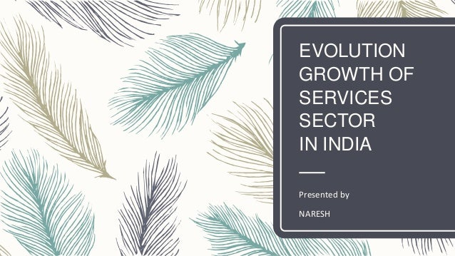 EVOLUTION GROWTH OF SERVICES SECTOR IN INDIA Presented by NARESH