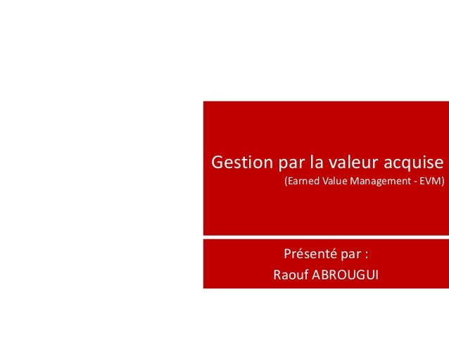 Gestion par la valeur acquise         (Earned Value Management - EVM)        Présenté par :       Raouf ABROUGUI