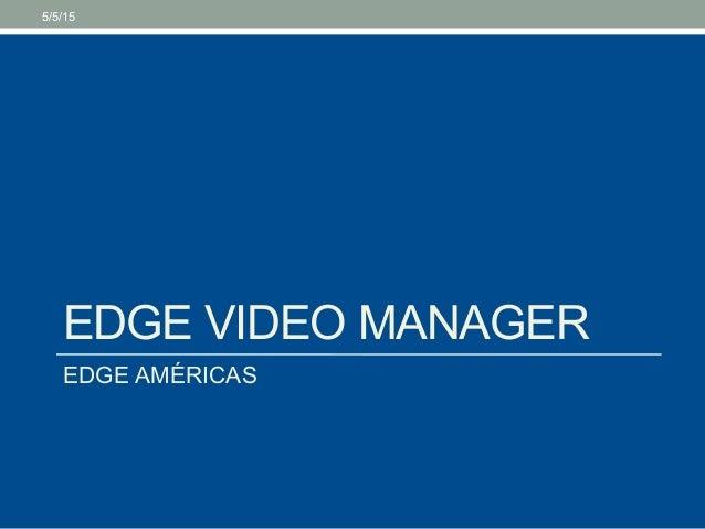 EDGE VIDEO MANAGER EDGE AMÉRICAS 5/5/15