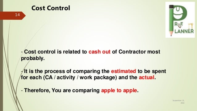 September 21, 2016 14 - Cost control is related to cash out of Contractor most probably. - It is the process of comparing ...