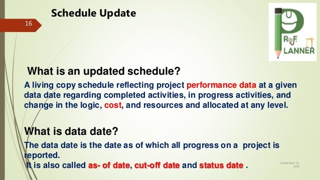 September 21, 2016 16 What is an updated schedule? A living copy schedule reflecting project performance data at a given d...