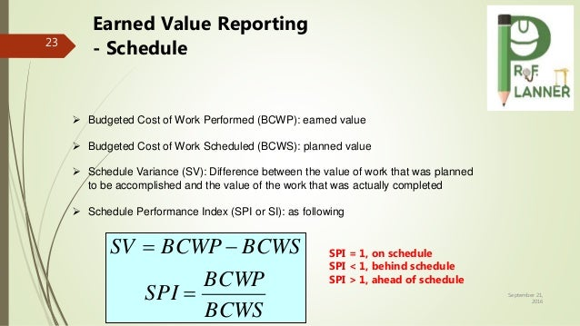 September 21, 2016 23 Earned Value Reporting - Schedule  Budgeted Cost of Work Performed (BCWP): earned value  Budgeted ...