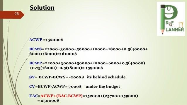 26 Solution ACWP =152000$ BCWS=22000+30000+50000+10000+18000+0.5(40000+ 6000+16000)=161000$ BCWP=22000+30000+50000+10000+6...