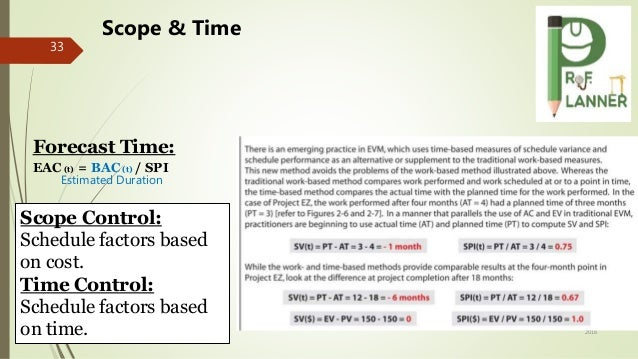 September 21, 2016 33 Scope & Time Forecast Time: EAC(t) = BAC(t) / SPI Scope Control: Schedule factors based on cost. Tim...