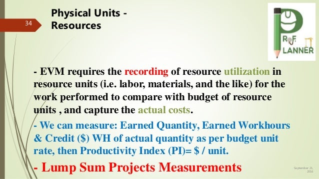 September 21, 2016 34 - We can measure: Earned Quantity, Earned Workhours & Credit ($) WH of actual quantity as per budget...