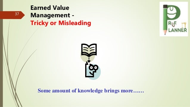 37 Some amount of knowledge brings more…… Earned Value Management - Tricky or Misleading