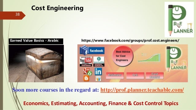 38 Soon more courses in the regard at: http://prof.planner.teachable.com/ Economics, Estimating, Accounting, Finance & Cos...