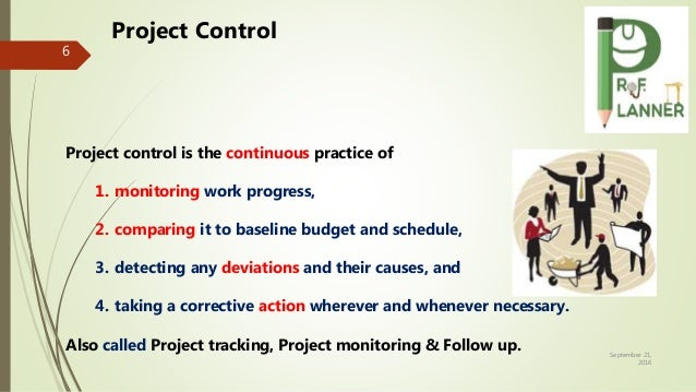 September 21, 2016 6 Project control is the continuous practice of 1. monitoring work progress, 2. comparing it to baselin...