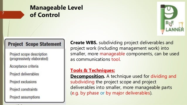 7 Create WBS. subdividing project deliverables and project work (including management work) into smaller, more manageable ...