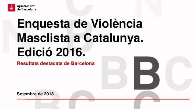 Enquesta de Violència Masclista a Catalunya. Edició 2016. Setembre de 2018 Resultats destacats de Barcelona