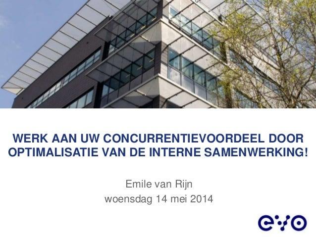 WERK AAN UW CONCURRENTIEVOORDEEL DOOR OPTIMALISATIE VAN DE INTERNE SAMENWERKING! Emile van Rijn woensdag 14 mei 2014