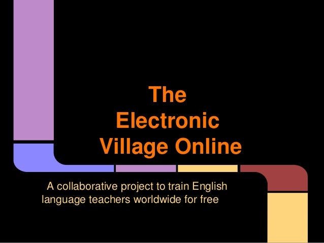 The Electronic Village Online A collaborative project to train English language teachers worldwide for free