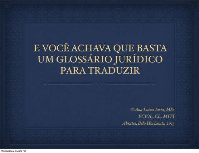 E VOCÊ ACHAVA QUE BASTAUM GLOSSÁRIO JURÍDICOPARA TRADUZIR©Ana Luiza Iaria, MScFCIOL, CL, MITIAbrates, Belo Horizonte, 2013...