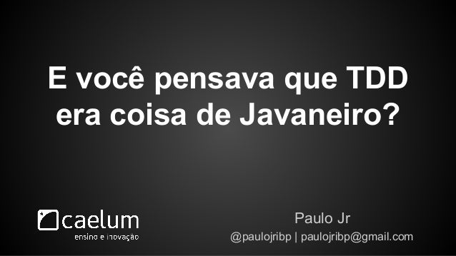 E você pensava que TDD  era coisa de Javaneiro?  Paulo Jr  @paulojribp   paulojribp@gmail.com