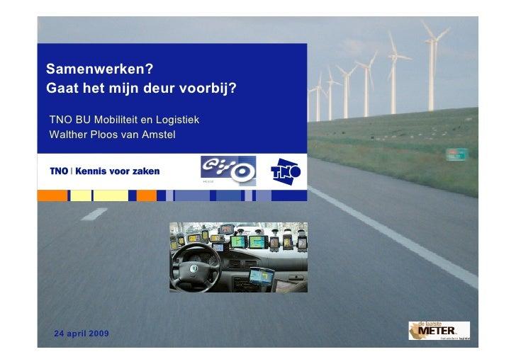 Samenwerken? Gaat het mijn deur voorbij?  TNO BU Mobiliteit en Logistiek Walther Ploos van Amstel      24 april 2009