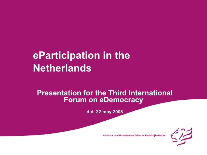 eParticipation in the Netherlands Presentation for the Third International Forum on eDemocracy d.d. 22 may 2008