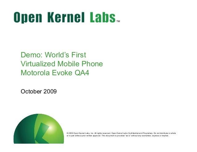 ok-labs.com Demo: World's First Virtualized Mobile Phone Motorola Evoke QA4 October 2009 © 2009 Open Kernel Labs, Inc. All...