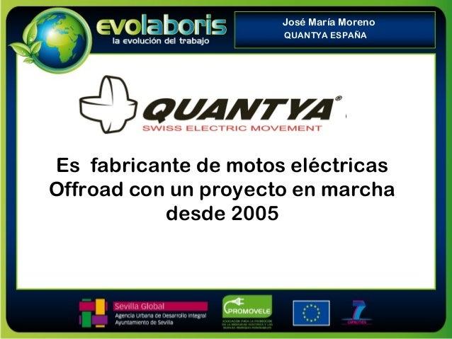 Es fabricante de motos eléctricas Offroad con un proyecto en marcha desde 2005 José María Moreno QUANTYA ESPAÑA