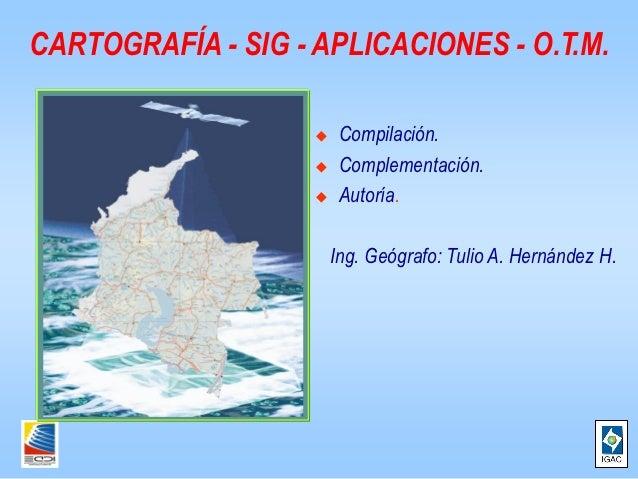 CARTOGRAFÍA - SIG - APLICACIONES - O.T.M.                        Compilación.                        Complementación.   ...